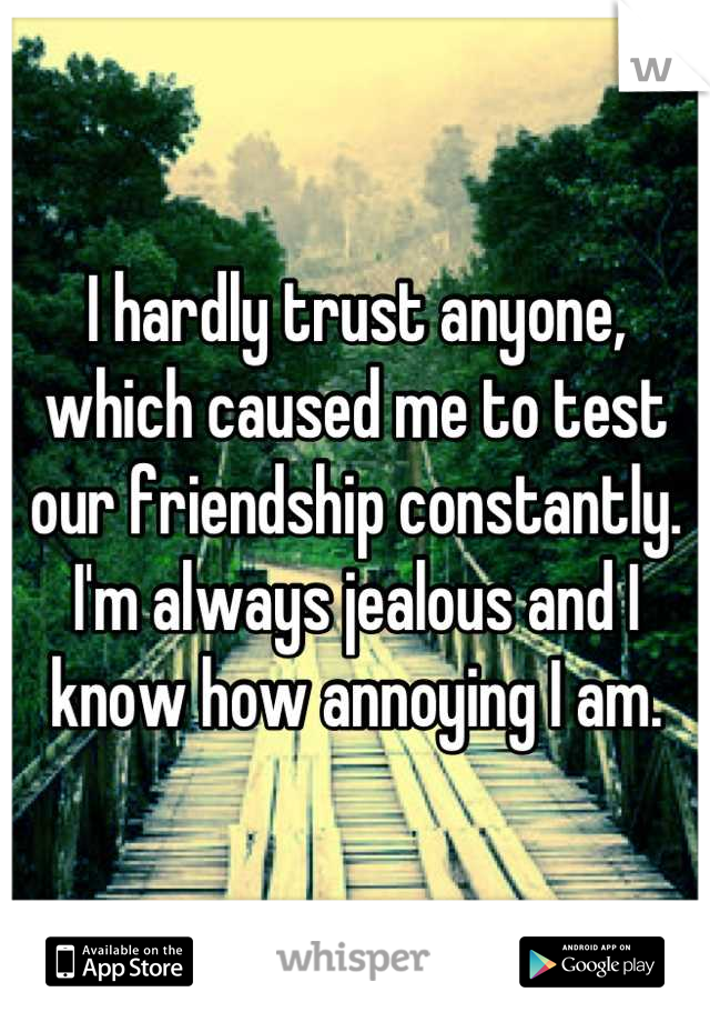 I hardly trust anyone, which caused me to test our friendship constantly. I'm always jealous and I know how annoying I am.