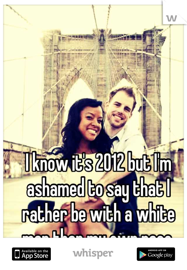 I know it's 2012 but I'm ashamed to say that I rather be with a white man than my own race.