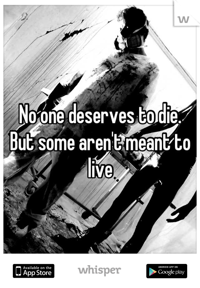 No one deserves to die. But some aren't meant to live