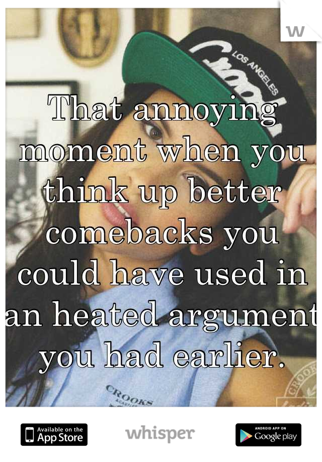 That annoying moment when you think up better comebacks you could have used in an heated argument you had earlier.