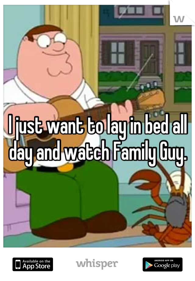 I just want to lay in bed all day and watch Family Guy.