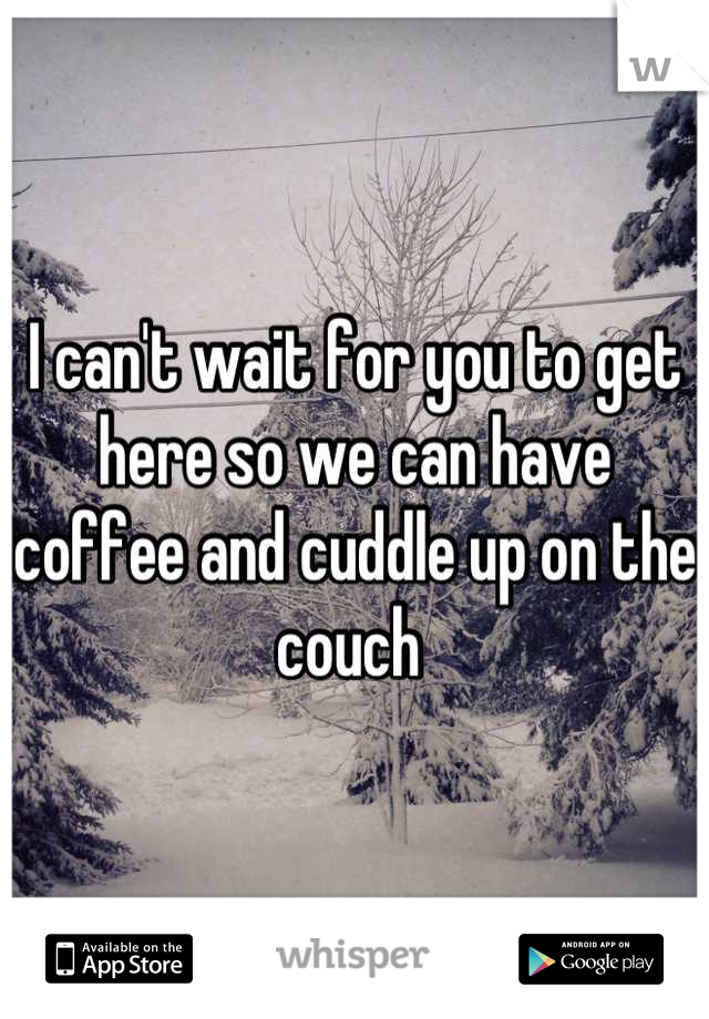 I can't wait for you to get here so we can have coffee and cuddle up on the couch
