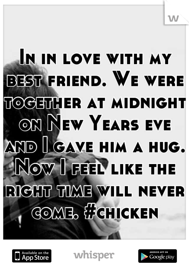 In in love with my best friend. We were together at midnight on New Years eve and I gave him a hug. Now I feel like the right time will never come. #chicken