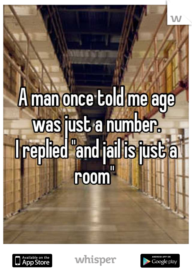 """A man once told me age was just a number.  I replied """"and jail is just a room"""""""