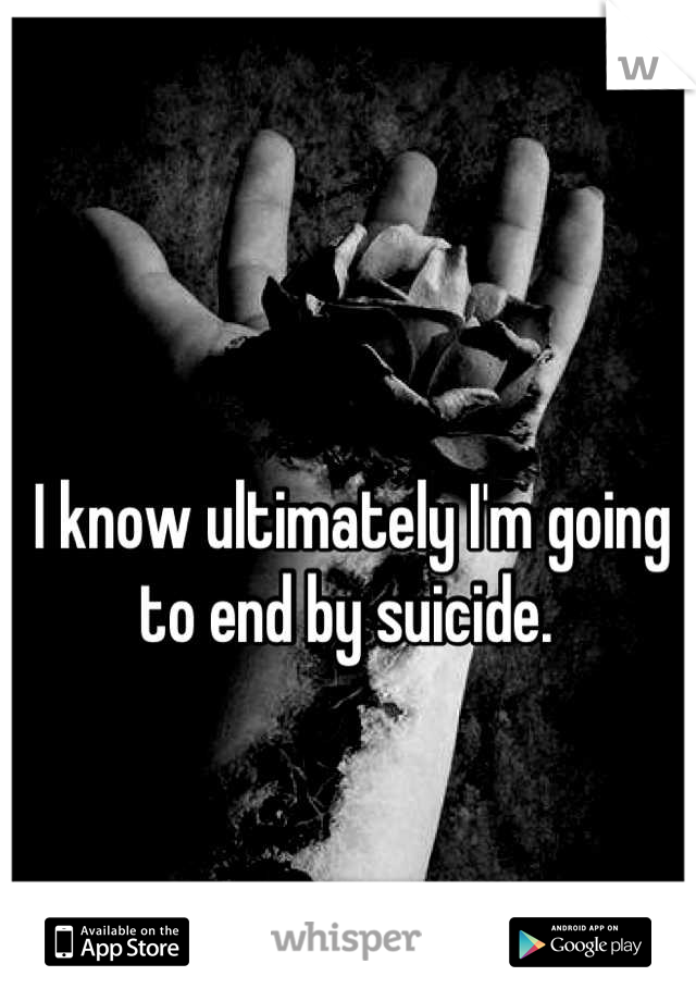 I know ultimately I'm going to end by suicide.