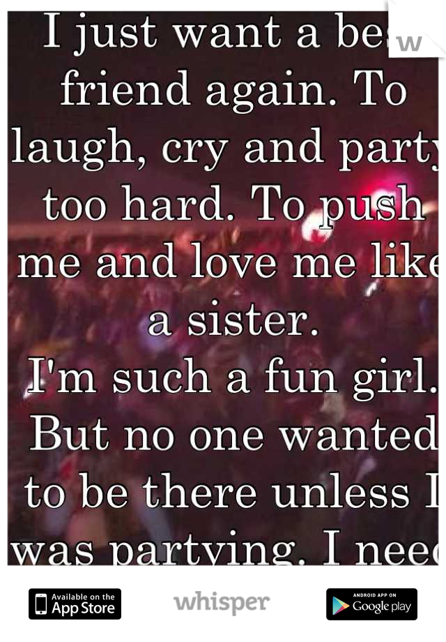 I just want a best friend again. To laugh, cry and party too hard. To push me and love me like a sister.   I'm such a fun girl.  But no one wanted to be there unless I was partying. I need a rock!
