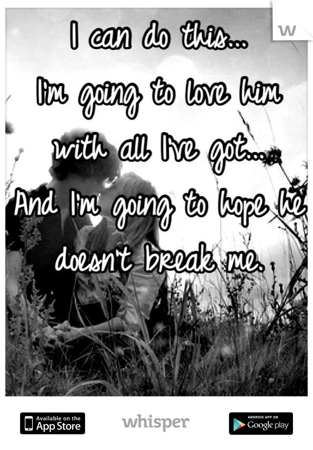 I can do this... I'm going to love him with all I've got... And I'm going to hope he doesn't break me.