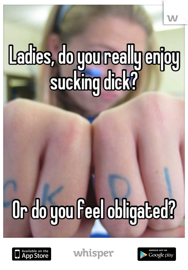 Ladies, do you really enjoy sucking dick?     Or do you feel obligated?