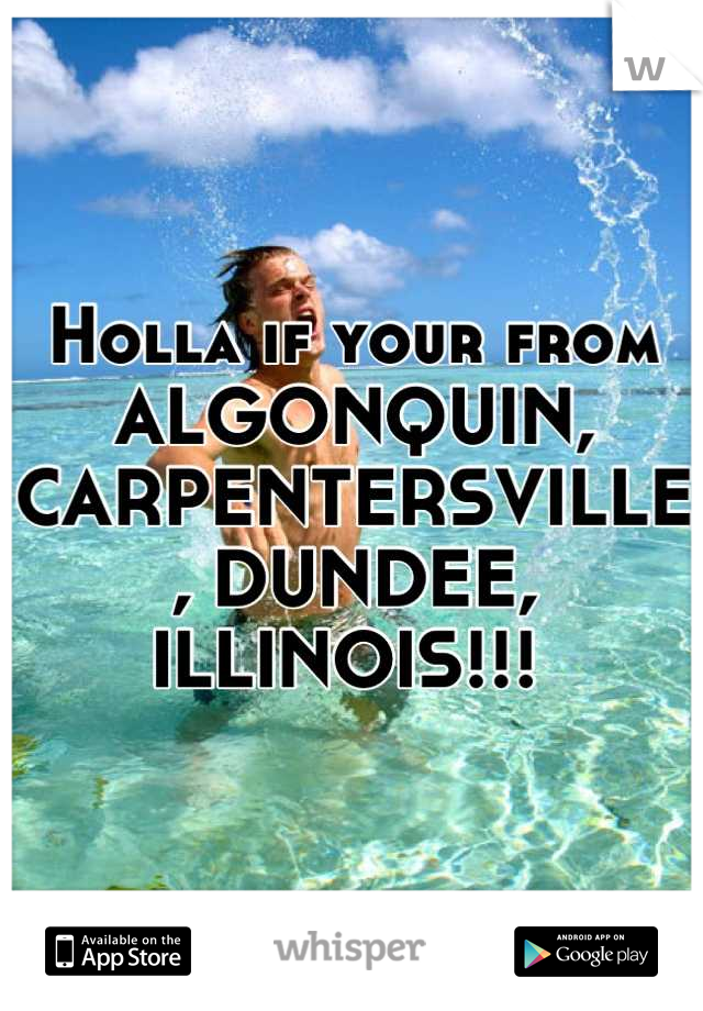 Holla if your from ALGONQUIN, CARPENTERSVILLE, DUNDEE, ILLINOIS!!!