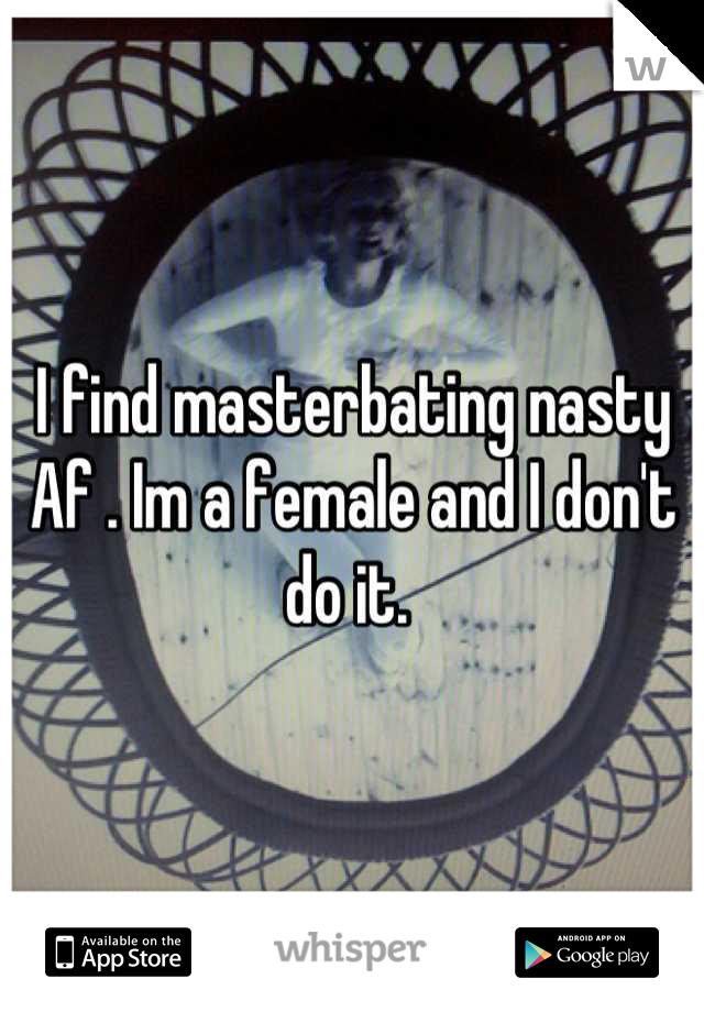 I find masterbating nasty Af . Im a female and I don't do it.