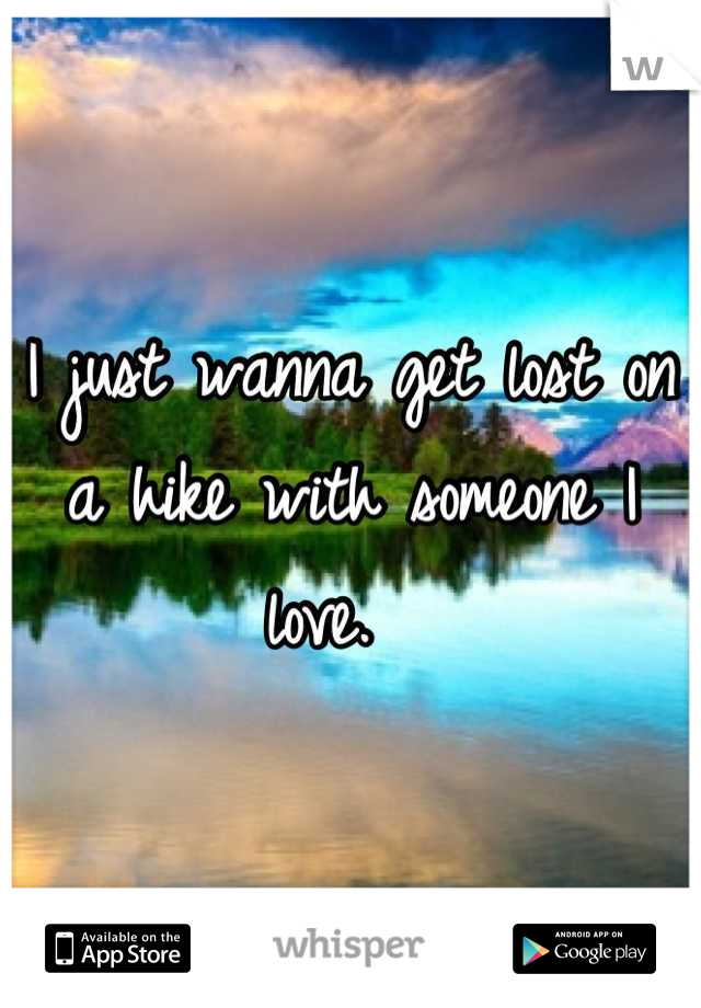 I just wanna get lost on a hike with someone I love.
