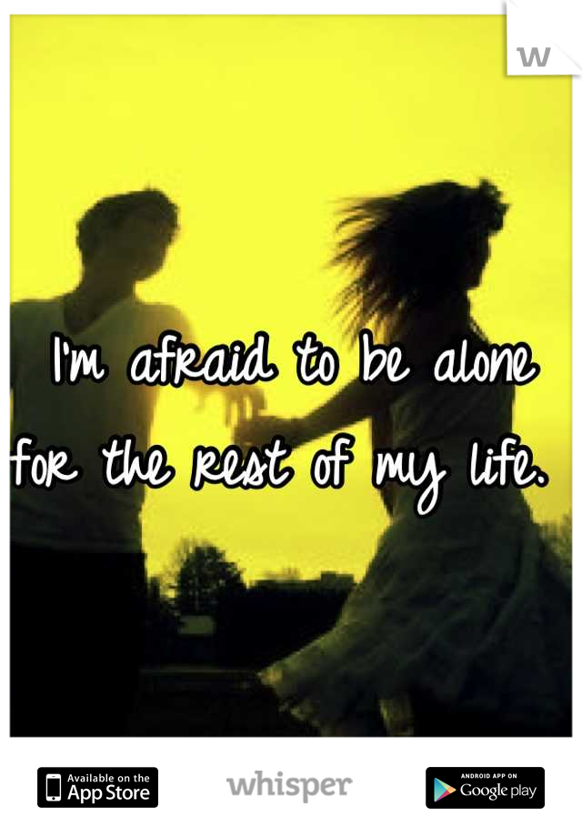I'm afraid to be alone for the rest of my life.