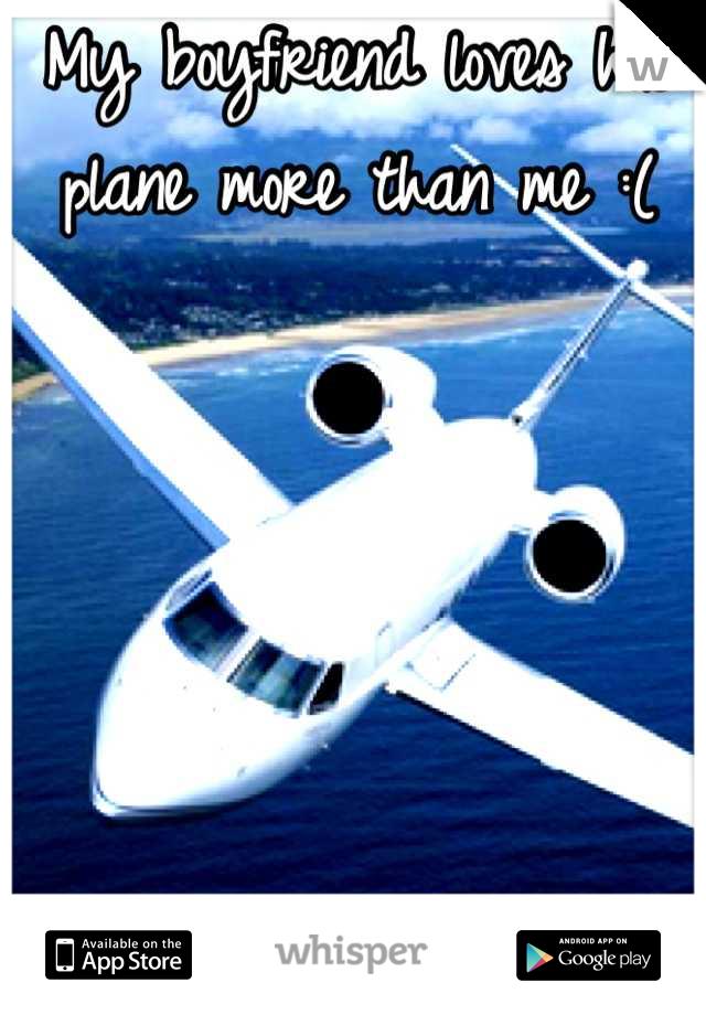 My boyfriend loves his plane more than me :(
