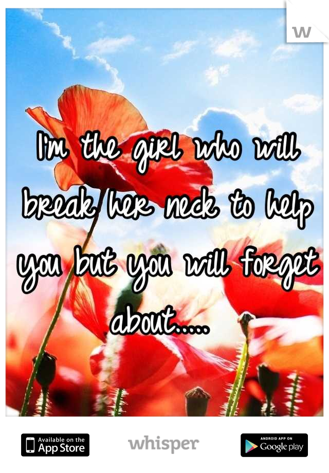 I'm the girl who will break her neck to help you but you will forget about.....