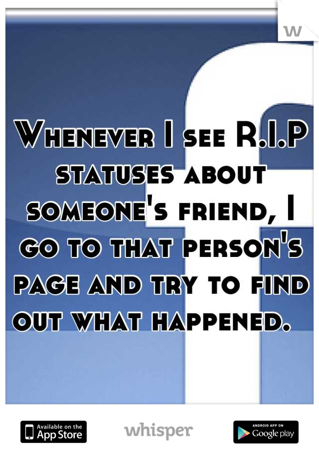 Whenever I see R.I.P statuses about someone's friend, I go to that person's page and try to find out what happened.