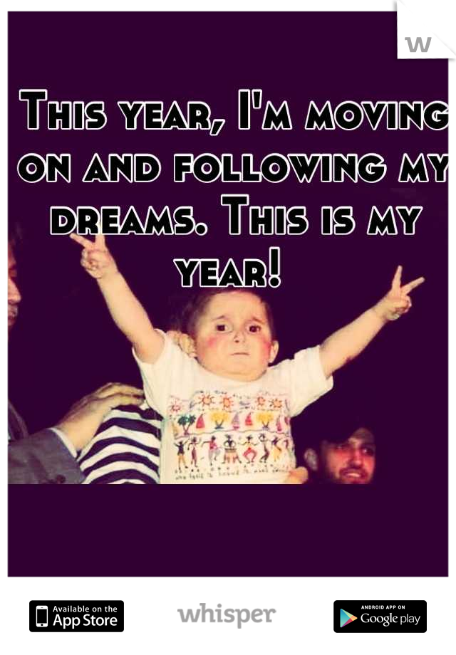 This year, I'm moving on and following my dreams. This is my year!