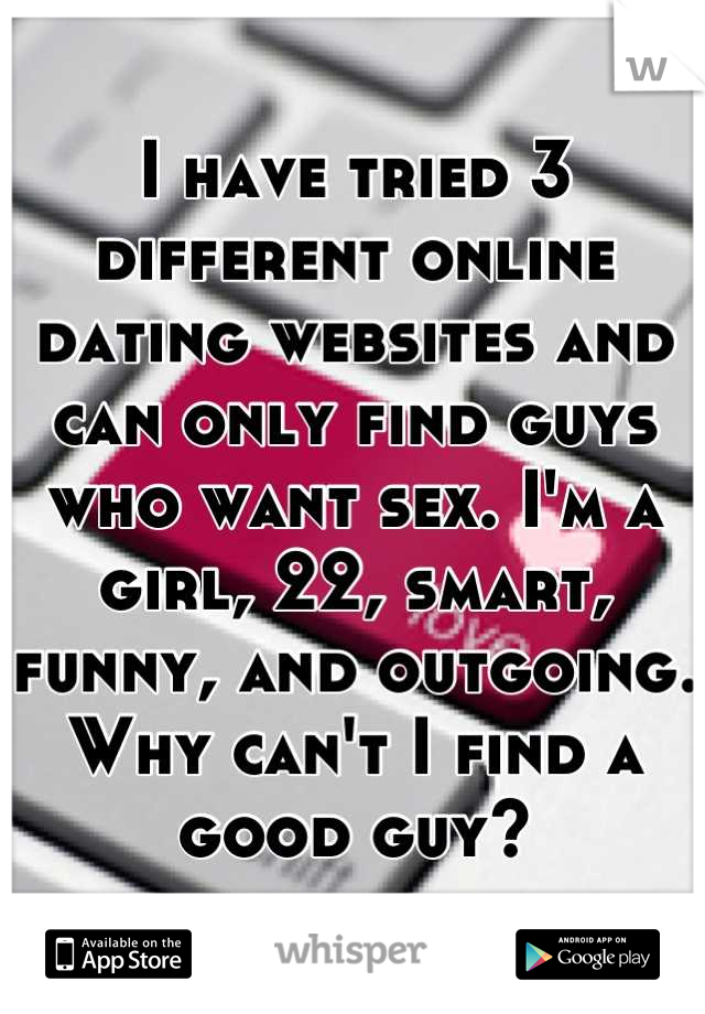 I have tried 3 different online dating websites and can only find guys who want sex. I'm a girl, 22, smart, funny, and outgoing. Why can't I find a good guy?