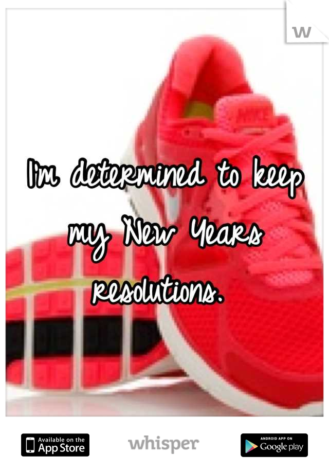 I'm determined to keep my New Years resolutions.