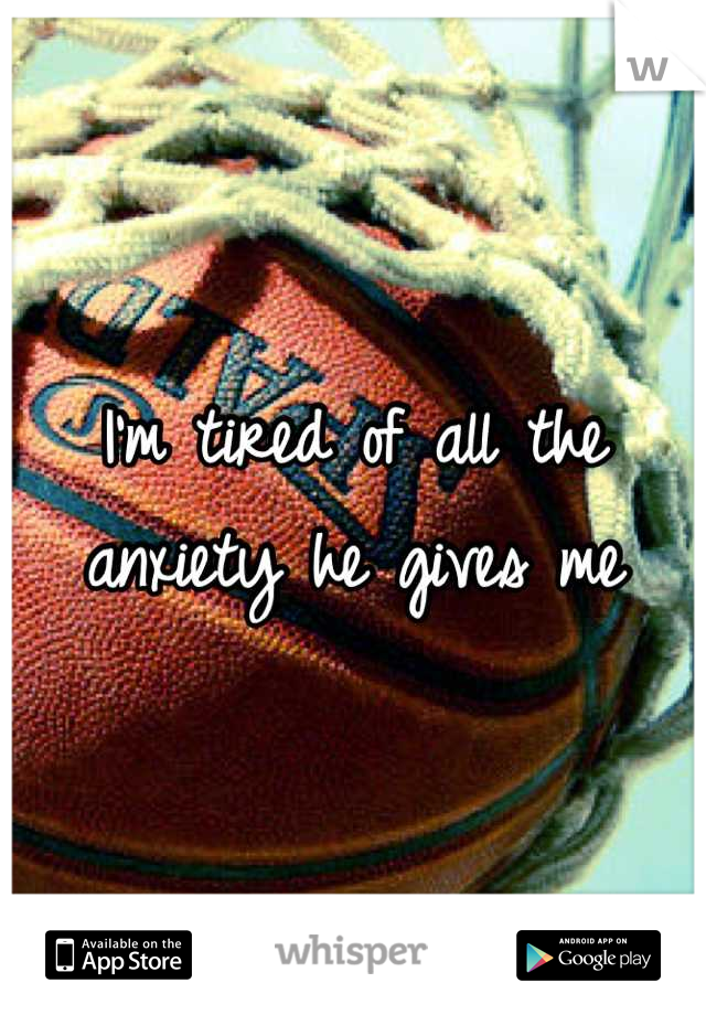 I'm tired of all the anxiety he gives me