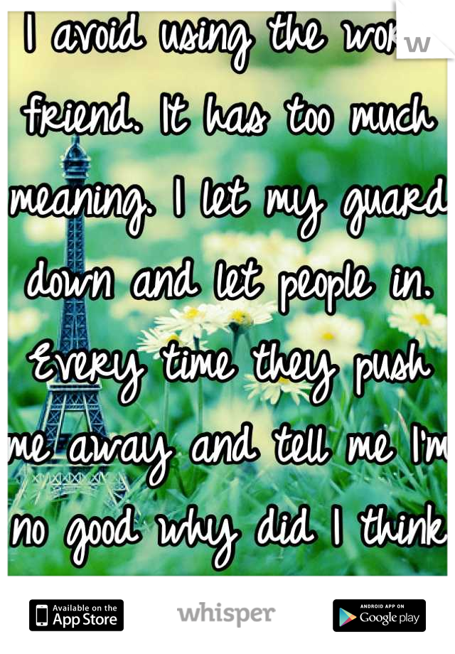 I avoid using the word friend. It has too much meaning. I let my guard down and let people in. Every time they push me away and tell me I'm no good why did I think it would be different this time.