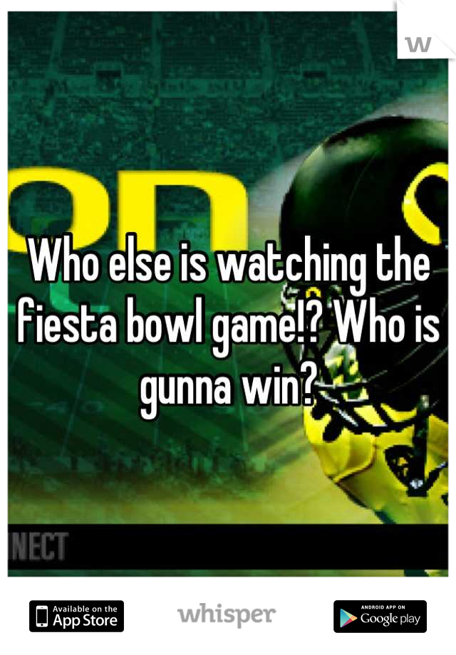 Who else is watching the fiesta bowl game!? Who is gunna win?