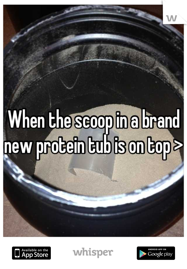 When the scoop in a brand new protein tub is on top >