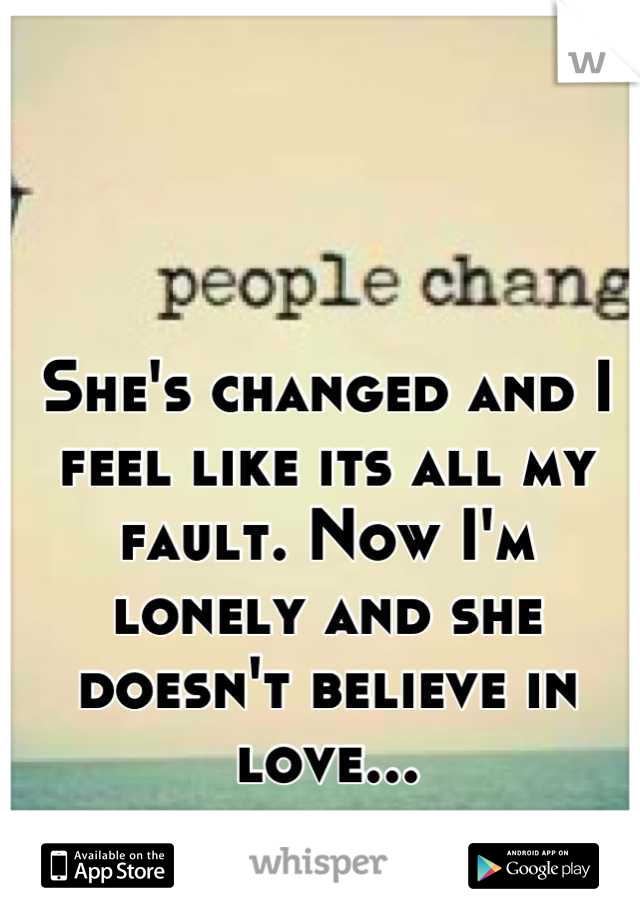 She's changed and I feel like its all my fault. Now I'm     lonely and she doesn't believe in love...