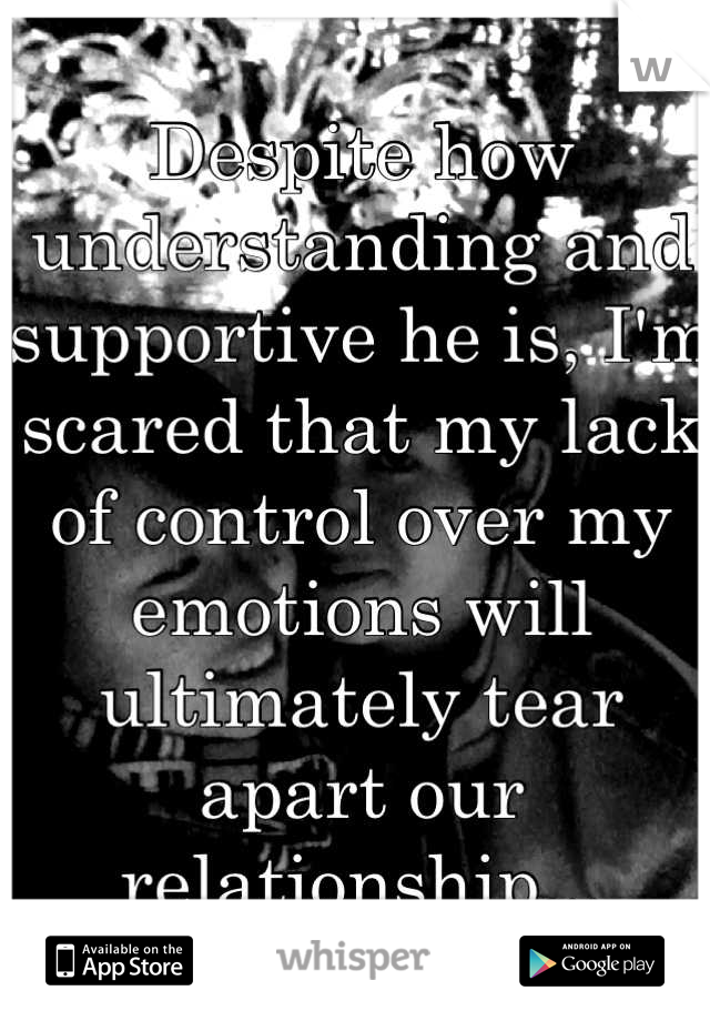 Despite how understanding and supportive he is, I'm scared that my lack of control over my emotions will ultimately tear apart our relationship...