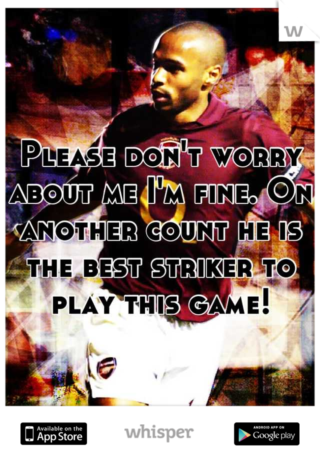 Please don't worry about me I'm fine. On another count he is the best striker to play this game!