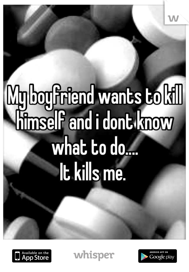 My boyfriend wants to kill himself and i dont know what to do.... It kills me.