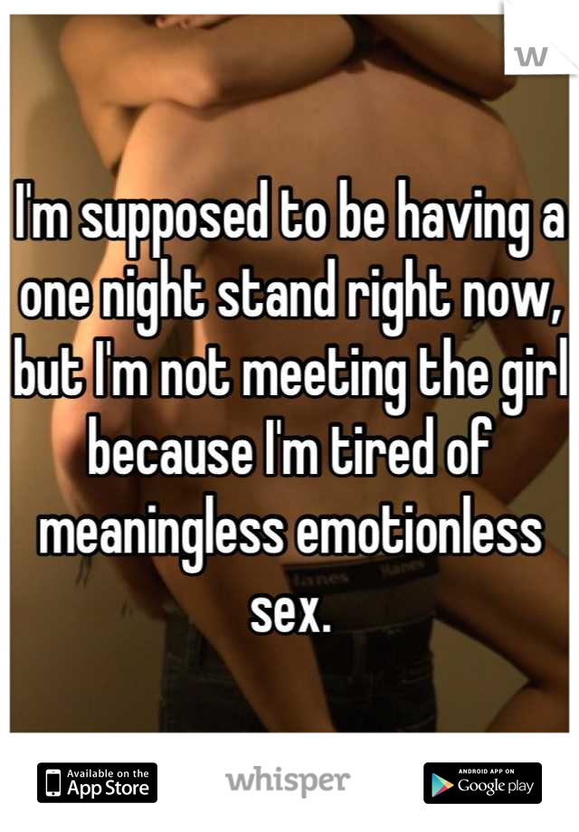 I'm supposed to be having a one night stand right now, but I'm not meeting the girl because I'm tired of meaningless emotionless sex.