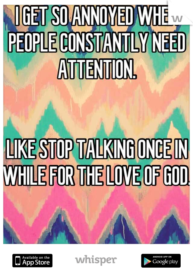 I GET SO ANNOYED WHEN PEOPLE CONSTANTLY NEED ATTENTION.    LIKE STOP TALKING ONCE IN WHILE FOR THE LOVE OF GOD.    sorry....vent sesh