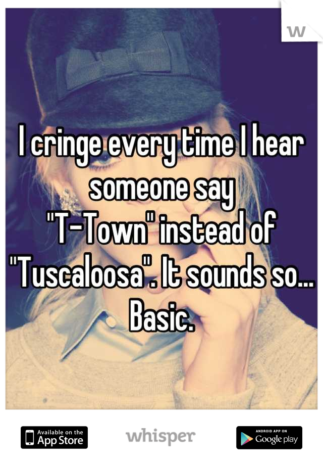 """I cringe every time I hear someone say """"T-Town"""" instead of """"Tuscaloosa"""". It sounds so... Basic."""