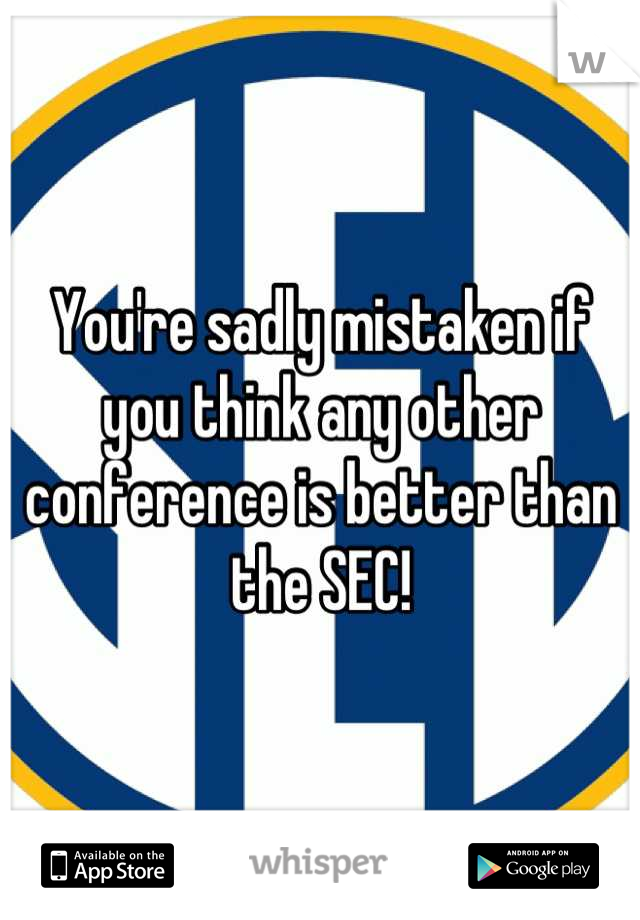 You're sadly mistaken if you think any other conference is better than the SEC!