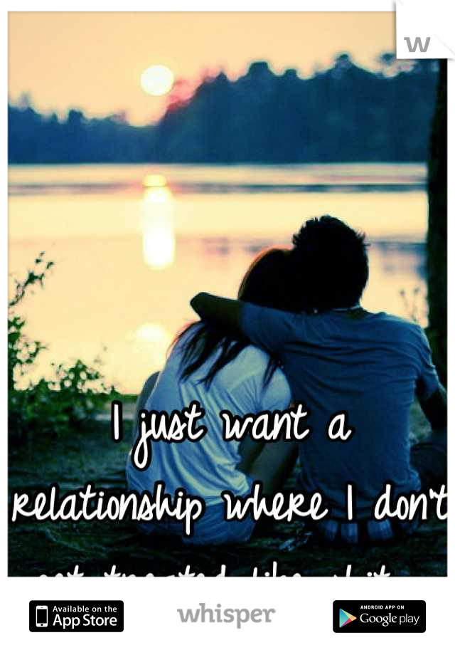 I just want a relationship where I don't get treated like shit..