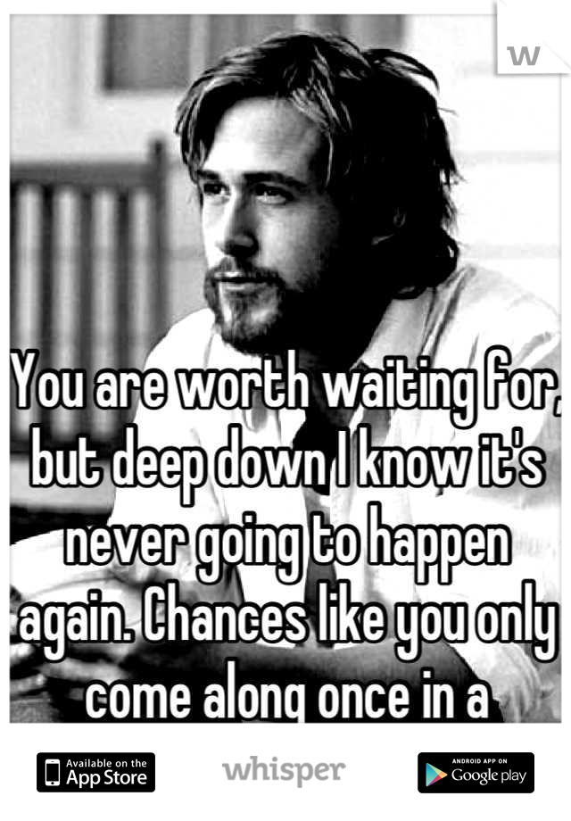 You are worth waiting for, but deep down I know it's never going to happen again. Chances like you only come along once in a lifetime.