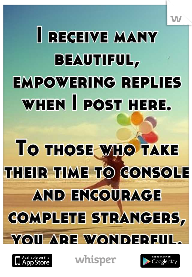 I receive many beautiful, empowering replies when I post here.  To those who take their time to console and encourage complete strangers, you are wonderful.