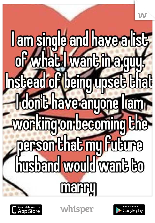 I am single and have a list of what I want in a guy. Instead of being upset that I don't have anyone I am working on becoming the person that my future husband would want to marry