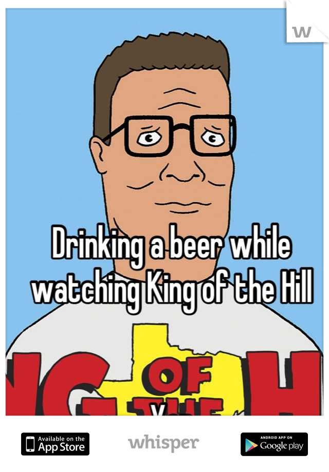 Drinking a beer while watching King of the Hill   Yep