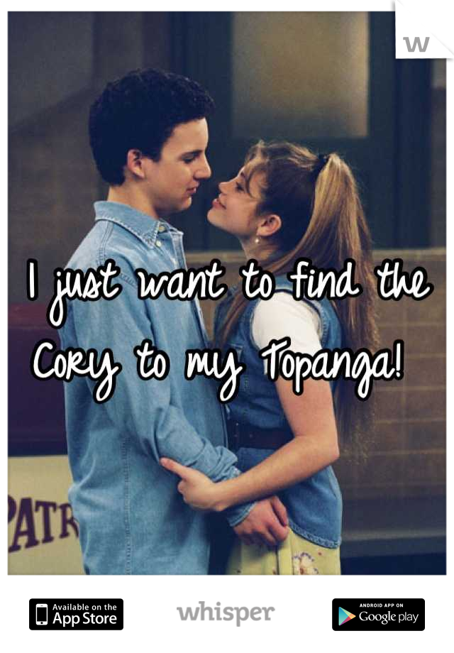 I just want to find the  Cory to my Topanga!