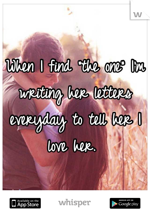 """When I find """"the one"""" I'm writing her letters everyday to tell her I love her."""