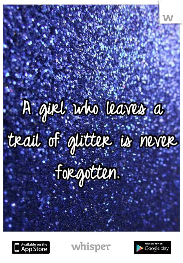 A girl who leaves a trail of glitter is never forgotten.