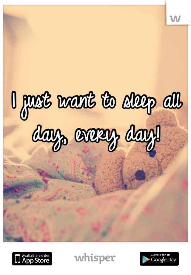 I just want to sleep all day, every day!
