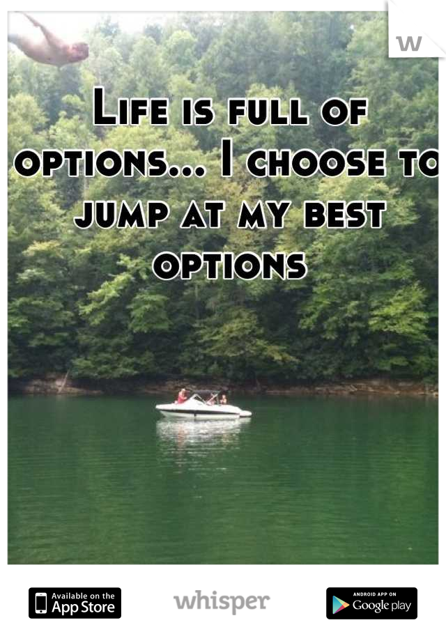 Life is full of options... I choose to jump at my best options