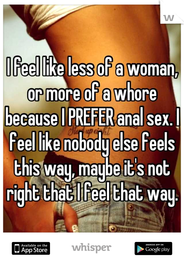 I feel like less of a woman, or more of a whore because I PREFER anal sex. I feel like nobody else feels this way, maybe it's not right that I feel that way.