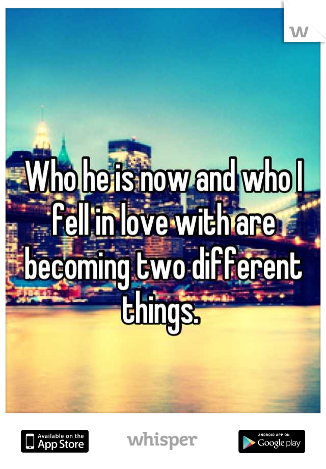 Who he is now and who I fell in love with are becoming two different things.