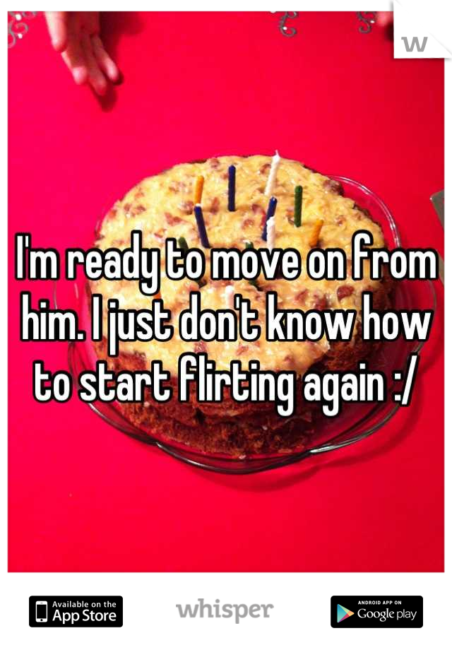 I'm ready to move on from him. I just don't know how to start flirting again :/