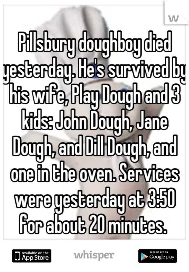 Pillsbury doughboy died yesterday. He's survived by his wife, Play Dough and 3 kids: John Dough, Jane Dough, and Dill Dough, and one in the oven. Services were yesterday at 3:50 for about 20 minutes.