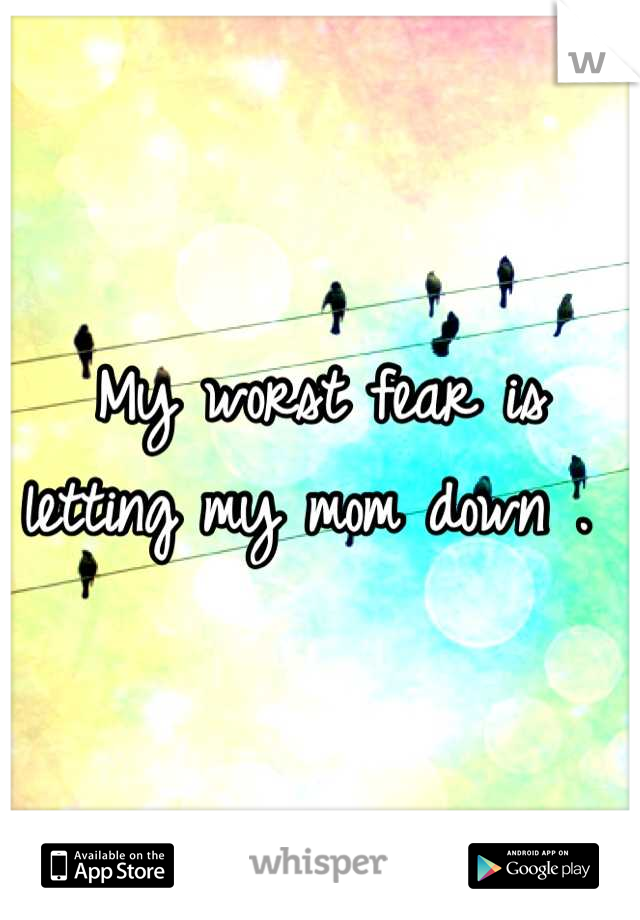 My worst fear is letting my mom down .