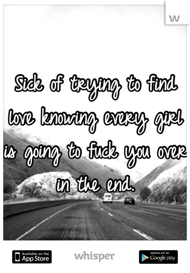Sick of trying to find love knowing every girl is going to fuck you over in the end.